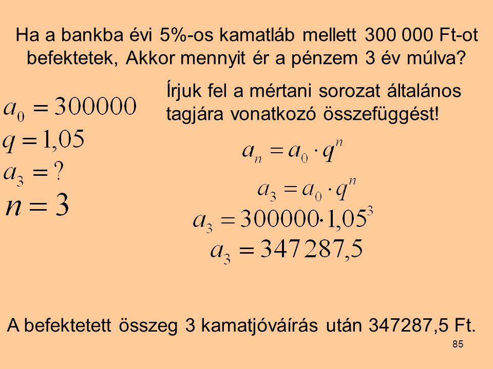 85 Ha a bankba évi 5%-os kamatláb mellett 300 000 Ft-ot befektetek, Akkor mennyit ér a pénzem 3 év múlva? Írjuk fel a mértani sorozat általános tagjár