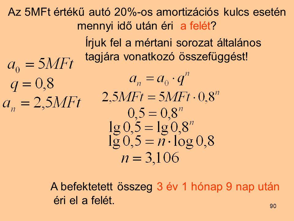 90 Az 5MFt értékű autó 20%-os amortizációs kulcs esetén mennyi idő után éri a felét? Írjuk fel a mértani sorozat általános tagjára vonatkozó összefügg