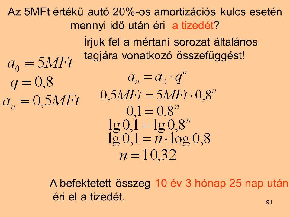 91 Az 5MFt értékű autó 20%-os amortizációs kulcs esetén mennyi idő után éri a tizedét? Írjuk fel a mértani sorozat általános tagjára vonatkozó összefü
