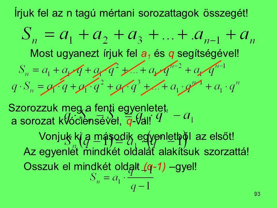 93 Írjuk fel az n tagú mértani sorozattagok összegét! Szorozzuk meg a fenti egyenletet a sorozat kvóciensével, q-val! Most ugyanezt írjuk fel a 1 és q