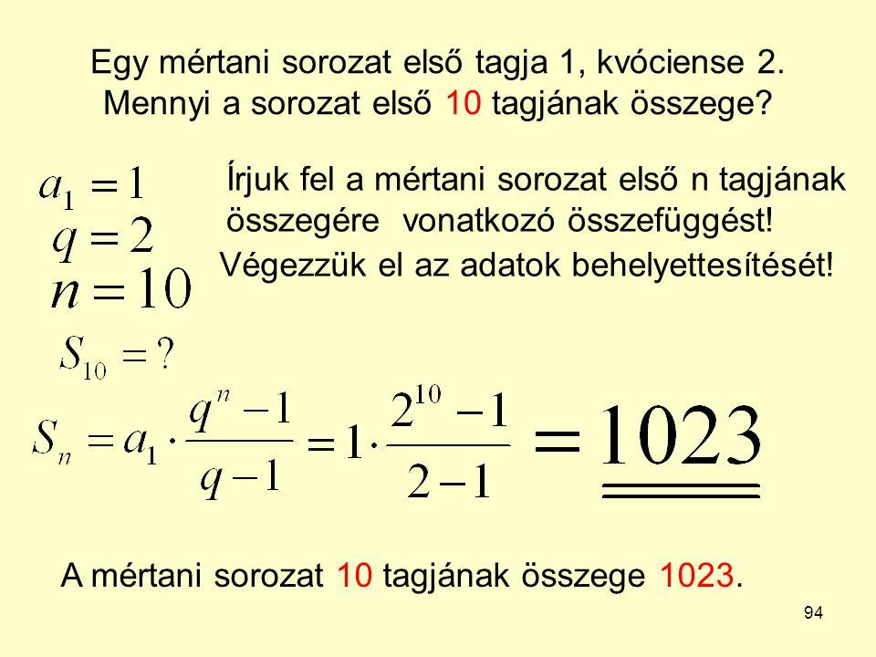 94 Egy mértani sorozat első tagja 1, kvóciense 2. Mennyi a sorozat első 10 tagjának összege? Írjuk fel a mértani sorozat első n tagjának összegére von