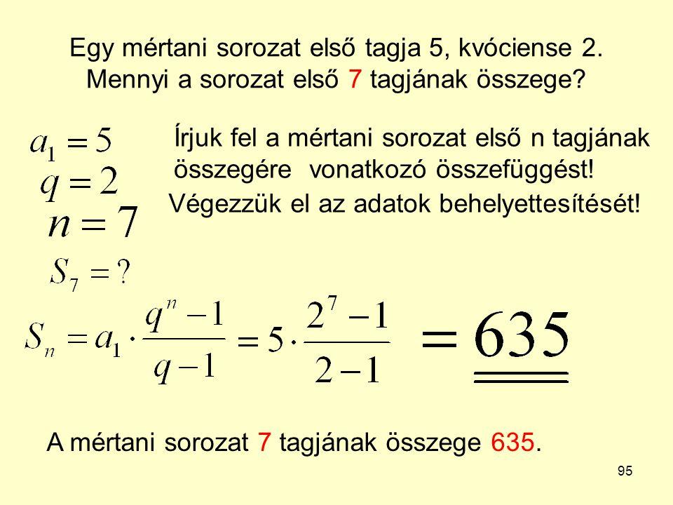 95 Egy mértani sorozat első tagja 5, kvóciense 2. Mennyi a sorozat első 7 tagjának összege? Írjuk fel a mértani sorozat első n tagjának összegére vona