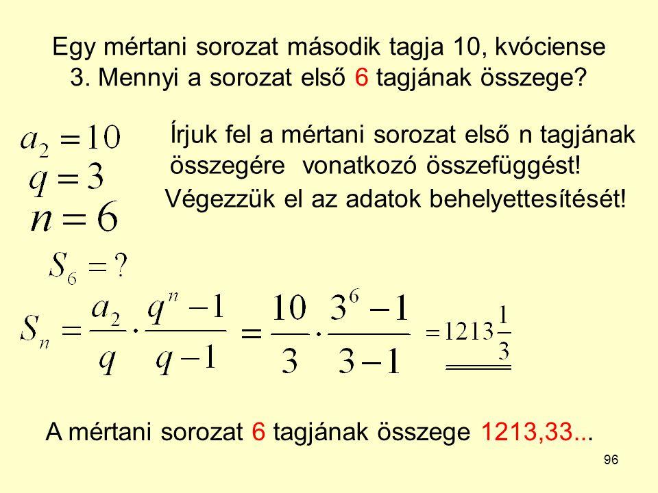 96 Egy mértani sorozat második tagja 10, kvóciense 3. Mennyi a sorozat első 6 tagjának összege? Írjuk fel a mértani sorozat első n tagjának összegére