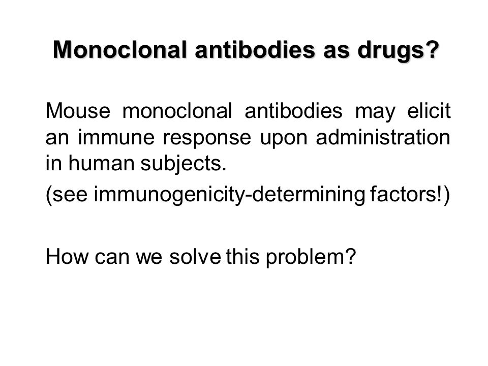 Monoclonal antibodies as drugs? Mouse monoclonal antibodies may elicit an immune response upon administration in human subjects. (see immunogenicity-d