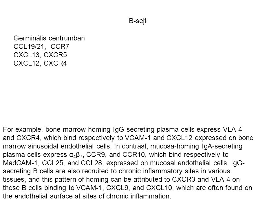 Germinális centrumban CCL19/21, CCR7 CXCL13, CXCR5 CXCL12, CXCR4 B-sejt For example, bone marrow-homing IgG-secreting plasma cells express VLA-4 and CXCR4, which bind respectively to VCAM-1 and CXCL12 expressed on bone marrow sinusoidal endothelial cells.