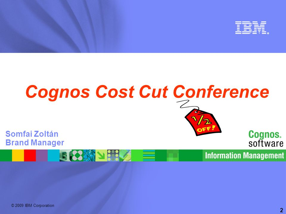 © 2009 IBM Corporation ® 2 Cognos Cost Cut Conference Somfai Zoltán Brand Manager