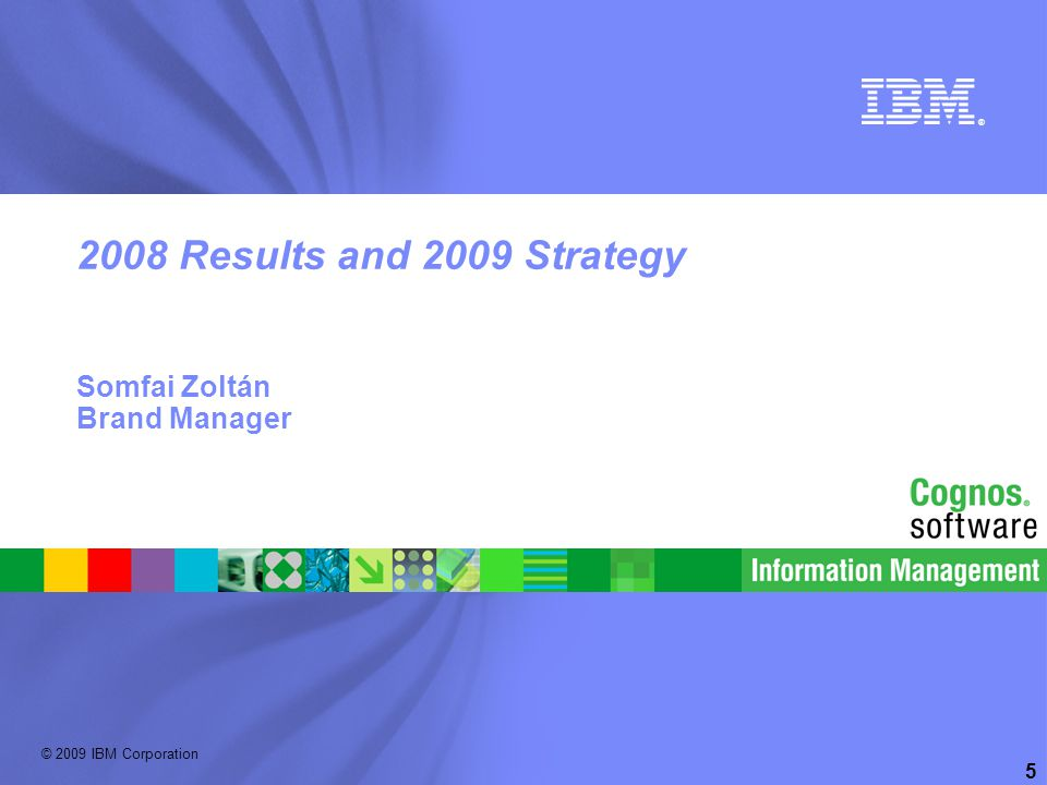 © 2009 IBM Corporation ® 5 2008 Results and 2009 Strategy Somfai Zoltán Brand Manager