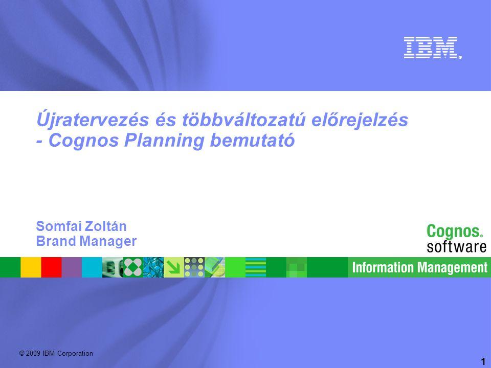 © 2009 IBM Corporation ® 1 Újratervezés és többváltozatú előrejelzés - Cognos Planning bemutató Somfai Zoltán Brand Manager