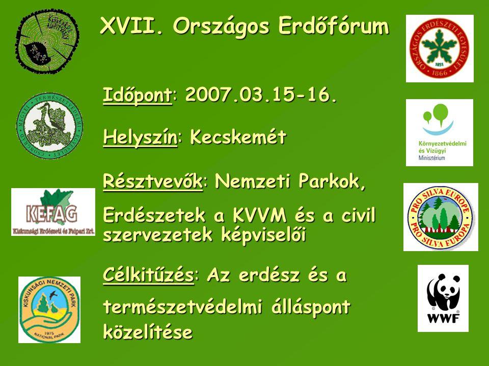 XVII. Országos Erdőfórum Időpont: 2007.03.15-16. Helyszín: Kecskemét Résztvevők: Nemzeti Parkok, Erdészetek a KVVM és a civil szervezetek képviselői C