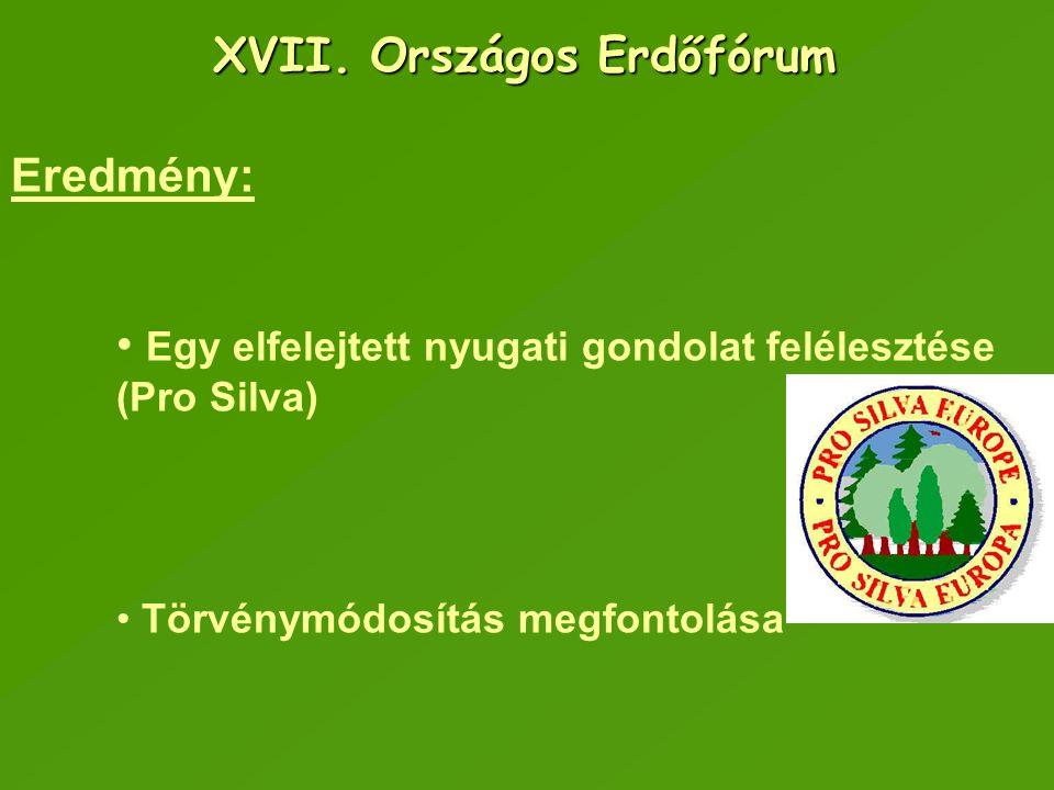 XVII. Országos Erdőfórum Eredmény: Egy elfelejtett nyugati gondolat felélesztése (Pro Silva) Törvénymódosítás megfontolása