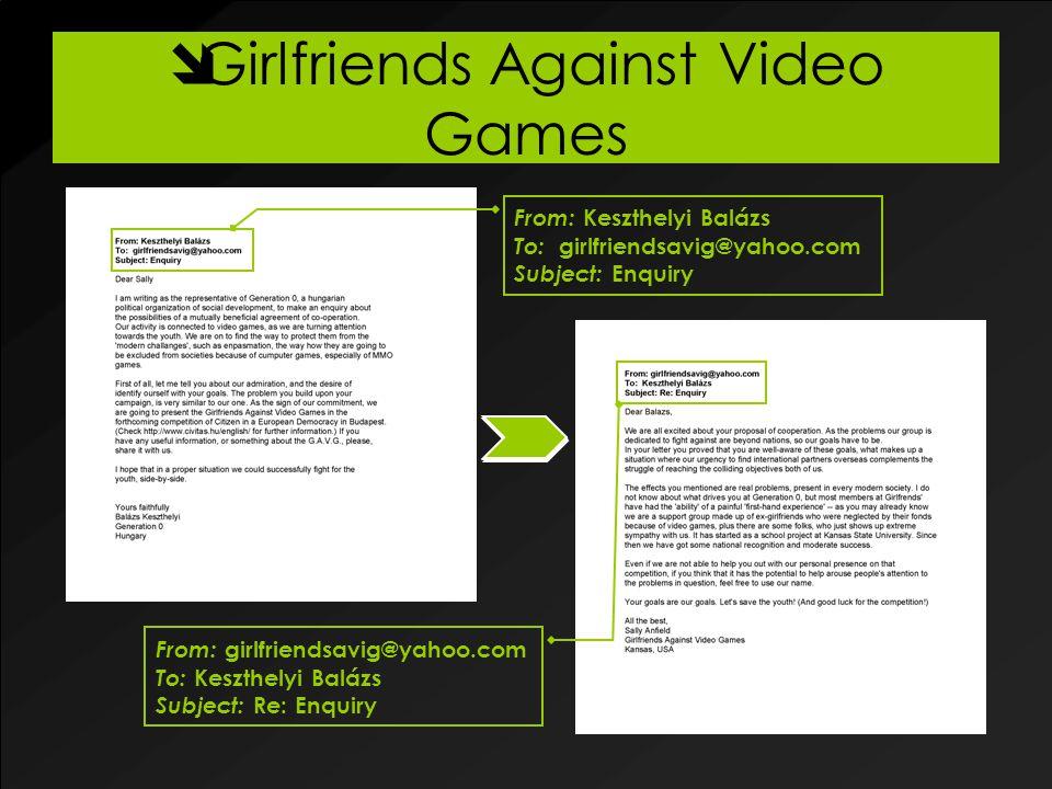  Girlfriends Against Video Games From: Keszthelyi Balázs To: girlfriendsavig@yahoo.com Subject: Enquiry From: girlfriendsavig@yahoo.com To: Keszthelyi Balázs Subject: Re: Enquiry