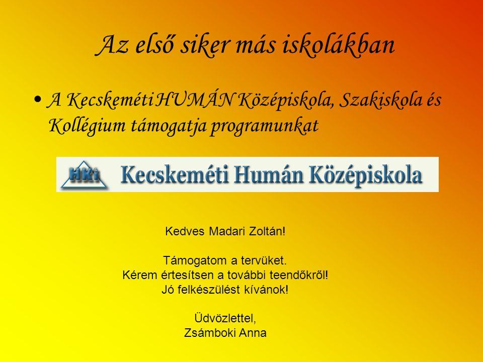 Az első siker más iskolákban A Kecskeméti HUMÁN Középiskola, Szakiskola és Kollégium támogatja programunkat Kedves Madari Zoltán.