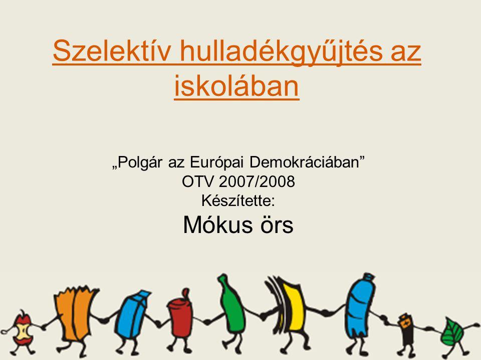 """Szelektív hulladékgyűjtés az iskolában """"Polgár az Európai Demokráciában OTV 2007/2008 Készítette: Mókus örs"""