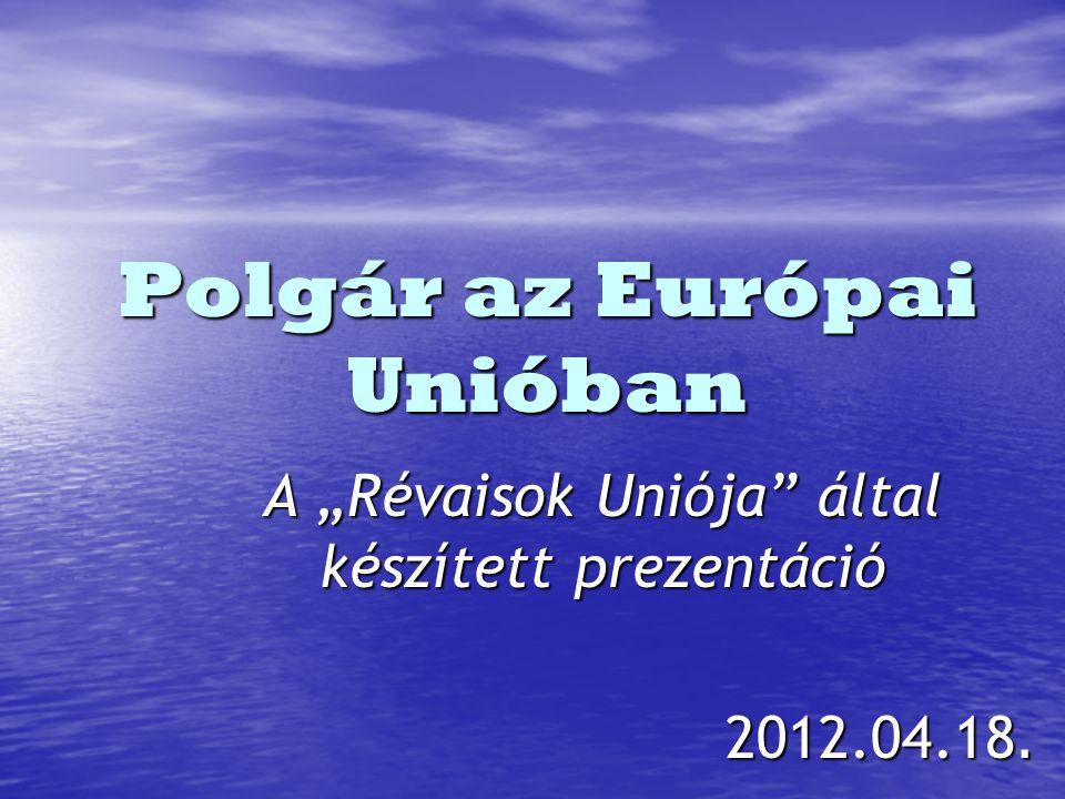 """Polgár az Európai Unióban A """"Révaisok Uniója által készített prezentáció 2012.04.18."""