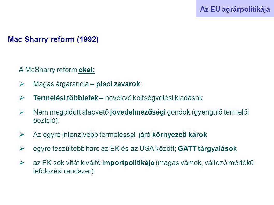 Mac Sharry reform (1992) Az EU agrárpolitikája A McSharry reform okai:  Magas árgarancia – piaci zavarok;  Termelési többletek – növekvő költségvetési kiadások  Nem megoldott alapvető jövedelmezőségi gondok (gyengülő termelői pozíció);  Az egyre intenzívebb termeléssel járó környezeti károk  egyre feszültebb harc az EK és az USA között; GATT tárgyalások  az EK sok vitát kiváltó importpolitikája (magas vámok, változó mértékű lefölözési rendszer)