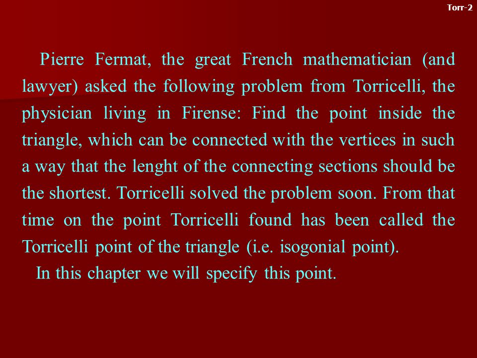 Pierre Fermat, the great French mathematician (and lawyer) asked the following problem from Torricelli, the physician living in Firense: Find the point inside the triangle, which can be connected with the vertices in such a way that the lenght of the connecting sections should be the shortest.