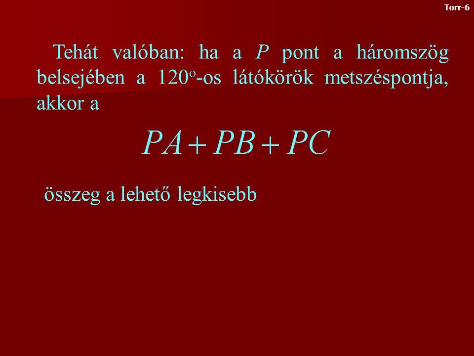 Legyen P pont az ABC háromszög azon belső pontja, melyből a háromszög oldalai 120 o -os szögben látszanak, és állítsunk a csúcsokban merőlegeseket a PA, PB, PC szakaszokra APCT, APBQ, BPCR húrnégyszögek QRT háromszög szabályos Vegyünk egy tetszőleges K pontot és állítsunk K-ból merőlegeseket az oldalakra A megfelelő háromszögekből Az előbbi eredmény alapján Torr-5
