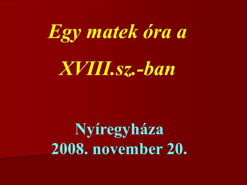 Egy matek óra a XVIII.sz.-ban Nyíregyháza 2008. november 20.