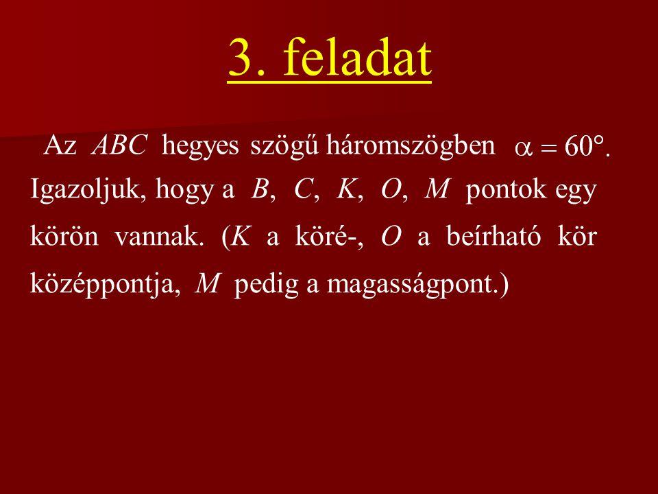 3. feladat Az ABC hegyes szögű háromszögben Igazoljuk, hogy a B, C, K, O, M pontok egy körön vannak. (K a köré-, O a beírható kör középpontja, M pedig