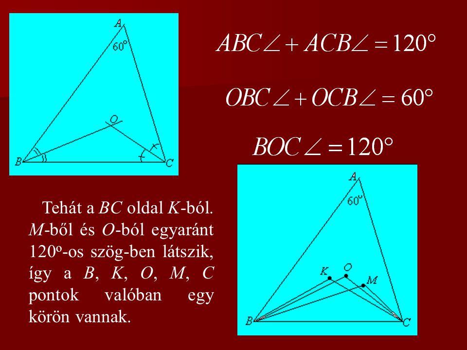 Tehát a BC oldal K-ból. M-ből és O-ból egyaránt 120 o -os szög-ben látszik, így a B, K, O, M, C pontok valóban egy körön vannak.