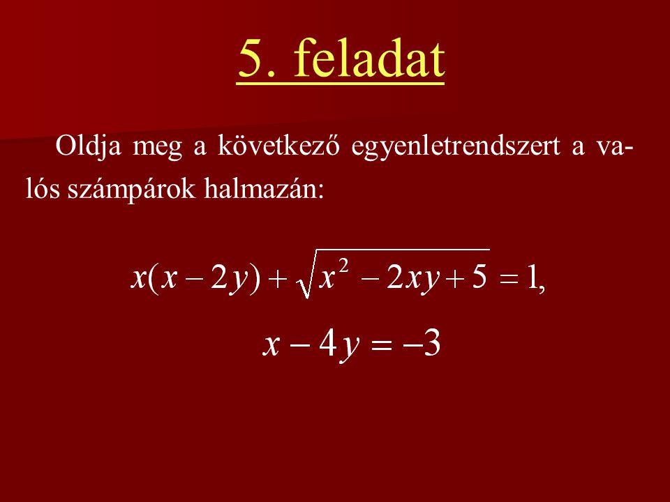 5. feladat Oldja meg a következő egyenletrendszert a va- lós számpárok halmazán: