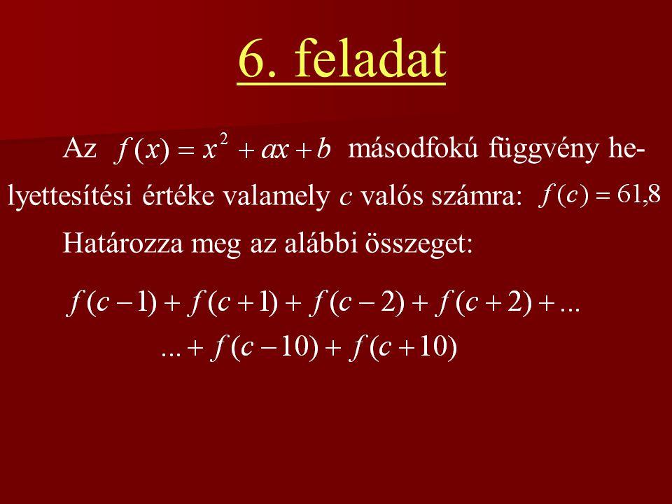 6. feladat Azmásodfokú függvény he- lyettesítési értéke valamely c valós számra: Határozza meg az alábbi összeget: