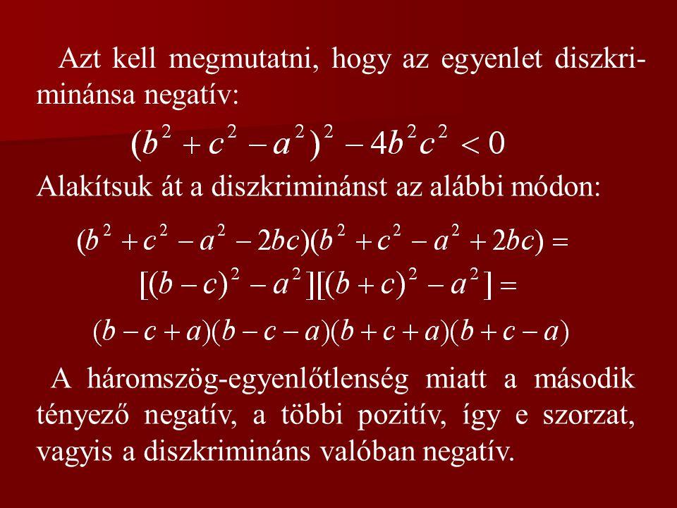 Azt kell megmutatni, hogy az egyenlet diszkri- minánsa negatív: Alakítsuk át a diszkriminánst az alábbi módon: A háromszög-egyenlőtlenség miatt a máso