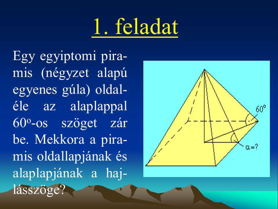 1. feladat Egy egyiptomi pira- mis (négyzet alapú egyenes gúla) oldal- éle az alaplappal 60 o -os szöget zár be. Mekkora a pira- mis oldallapjának és