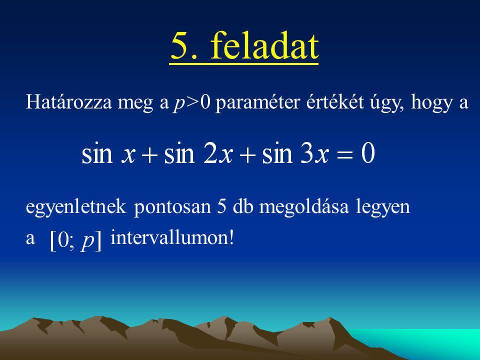5. feladat Határozza meg a p>0 paraméter értékét úgy, hogy a egyenletnek pontosan 5 db megoldása legyen a intervallumon!