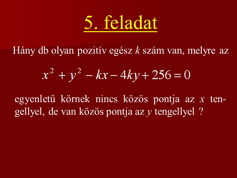 5. feladat Hány db olyan pozitív egész k szám van, melyre az egyenletű körnek nincs közös pontja az x ten- gellyel, de van közös pontja az y tengellye