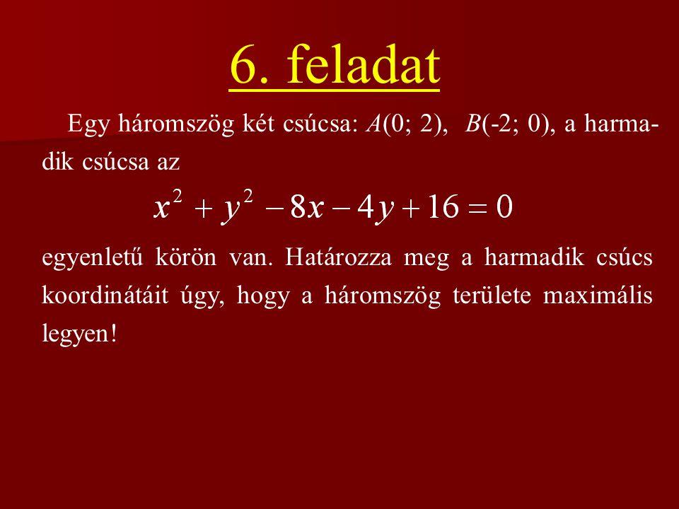 6. feladat Egy háromszög két csúcsa: A(0; 2), B(-2; 0), a harma- dik csúcsa az egyenletű körön van. Határozza meg a harmadik csúcs koordinátáit úgy, h