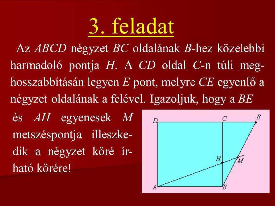 3. feladat Az ABCD négyzet BC oldalának B-hez közelebbi harmadoló pontja H. A CD oldal C-n túli meg- hosszabbításán legyen E pont, melyre CE egyenlő a