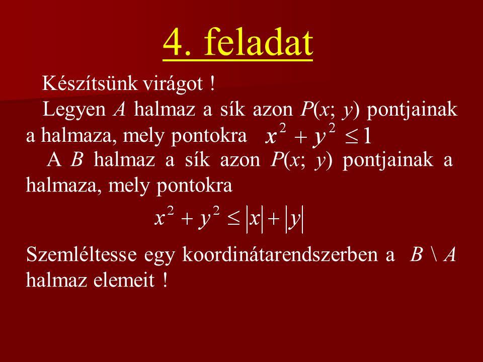 4. feladat Készítsünk virágot ! Legyen A halmaz a sík azon P(x; y) pontjainak a halmaza, mely pontokra A B halmaz a sík azon P(x; y) pontjainak a halm