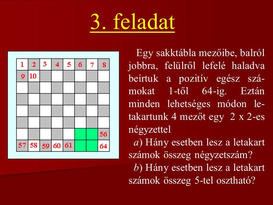 3. feladat Egy sakktábla mezőibe, balról jobbra, felülről lefelé haladva beírtuk a pozitív egész szá- mokat 1-től 64-ig. Eztán minden lehetséges módon