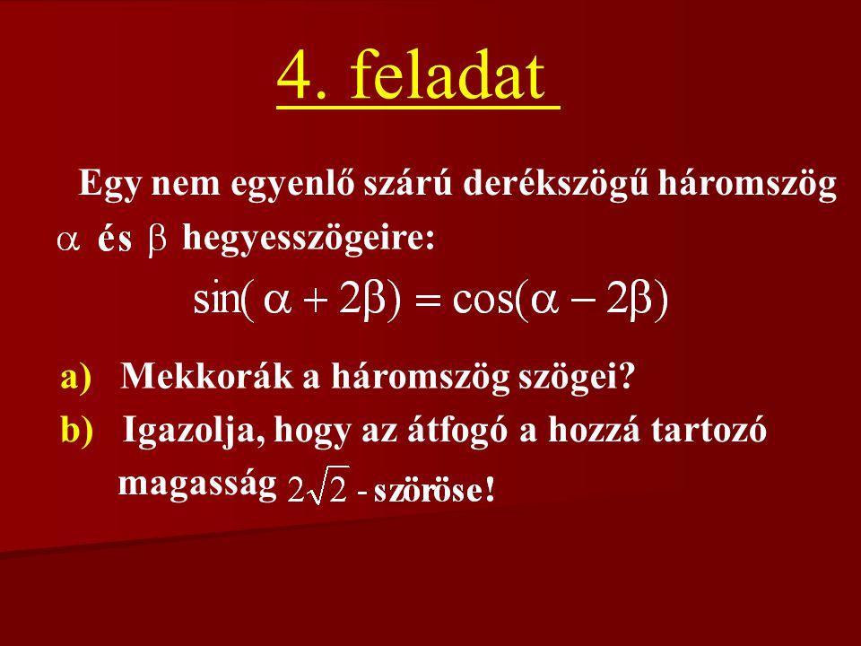 4. feladat Egy nem egyenlő szárú derékszögű háromszög hegyesszögeire: a) Mekkorák a háromszög szögei? b) Igazolja, hogy az átfogó a hozzá tartozó maga