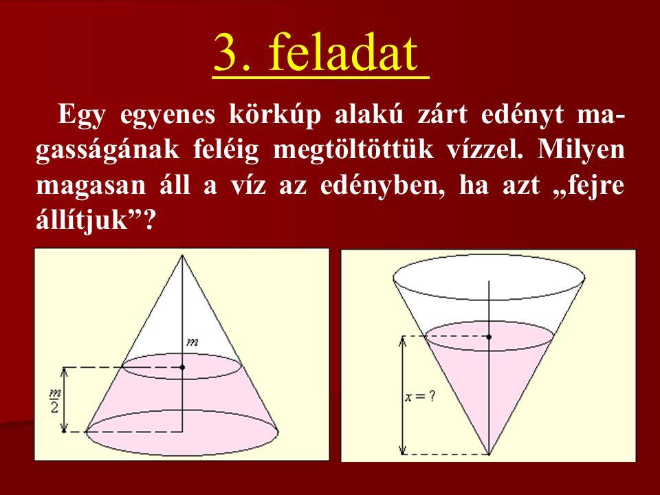"""3. feladat Egy egyenes körkúp alakú zárt edényt ma- gasságának feléig megtöltöttük vízzel. Milyen magasan áll a víz az edényben, ha azt """"fejre állítju"""