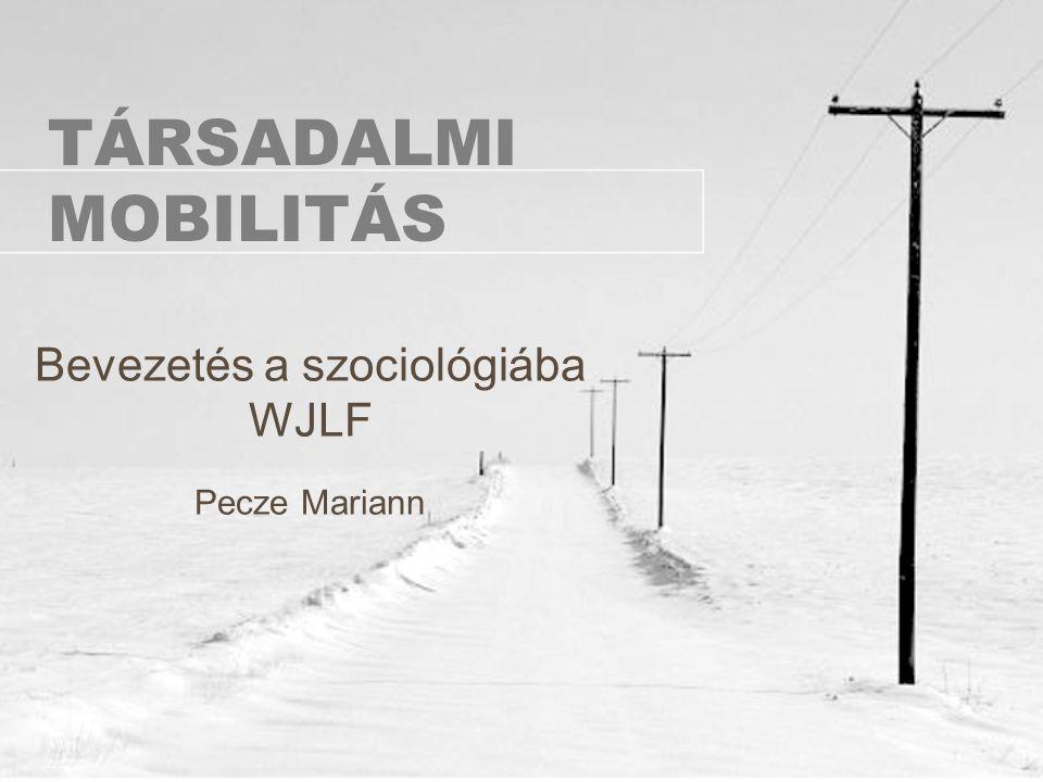 TÁRSADALMI MOBILITÁS Bevezetés a szociológiába WJLF Pecze Mariann