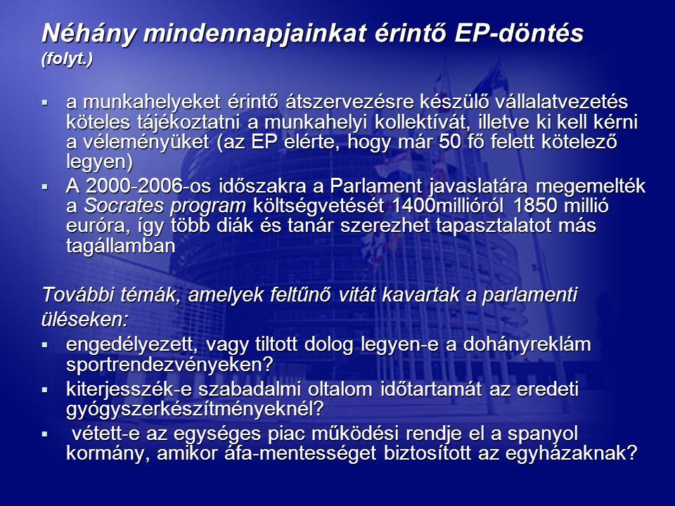 Néhány mindennapjainkat érintő EP-döntés (folyt.)  a munkahelyeket érintő átszervezésre készülő vállalatvezetés köteles tájékoztatni a munkahelyi kollektívát, illetve ki kell kérni a véleményüket (az EP elérte, hogy már 50 fő felett kötelező legyen)  A 2000-2006-os időszakra a Parlament javaslatára megemelték a Socrates program költségvetését 1400millióról 1850 millió euróra, így több diák és tanár szerezhet tapasztalatot más tagállamban További témák, amelyek feltűnő vitát kavartak a parlamenti üléseken:  engedélyezett, vagy tiltott dolog legyen-e a dohányreklám sportrendezvényeken.