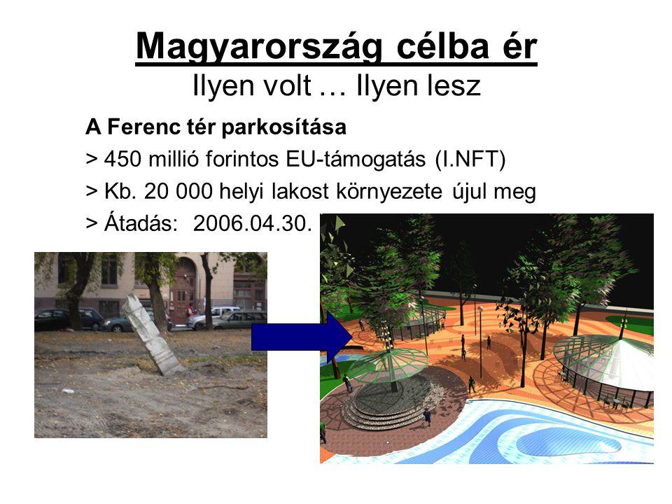 Magyarország célba ér Ilyen volt … Ilyen lesz A Ferenc tér parkosítása > 450 millió forintos EU-támogatás (I.NFT) > Kb. 20 000 helyi lakost környezete