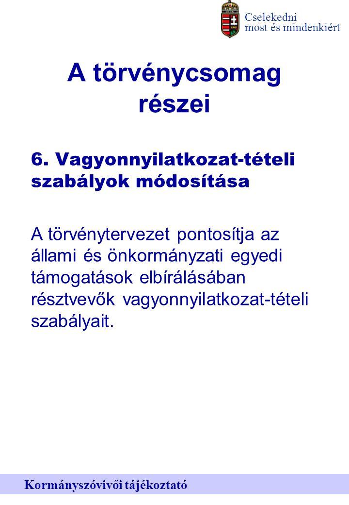 Cselekedni most és mindenkiért Kormányszóvivői tájékoztató A törvénycsomag részei 6.