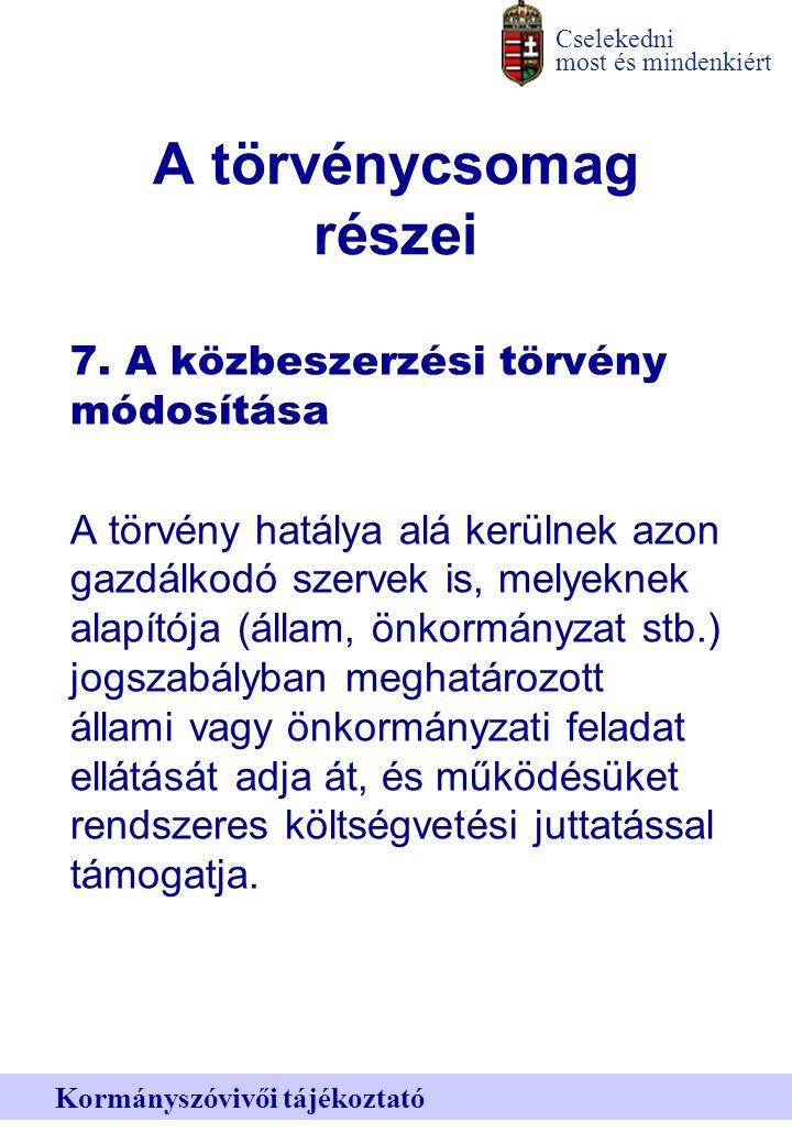 Cselekedni most és mindenkiért Kormányszóvivői tájékoztató A törvénycsomag részei 7.