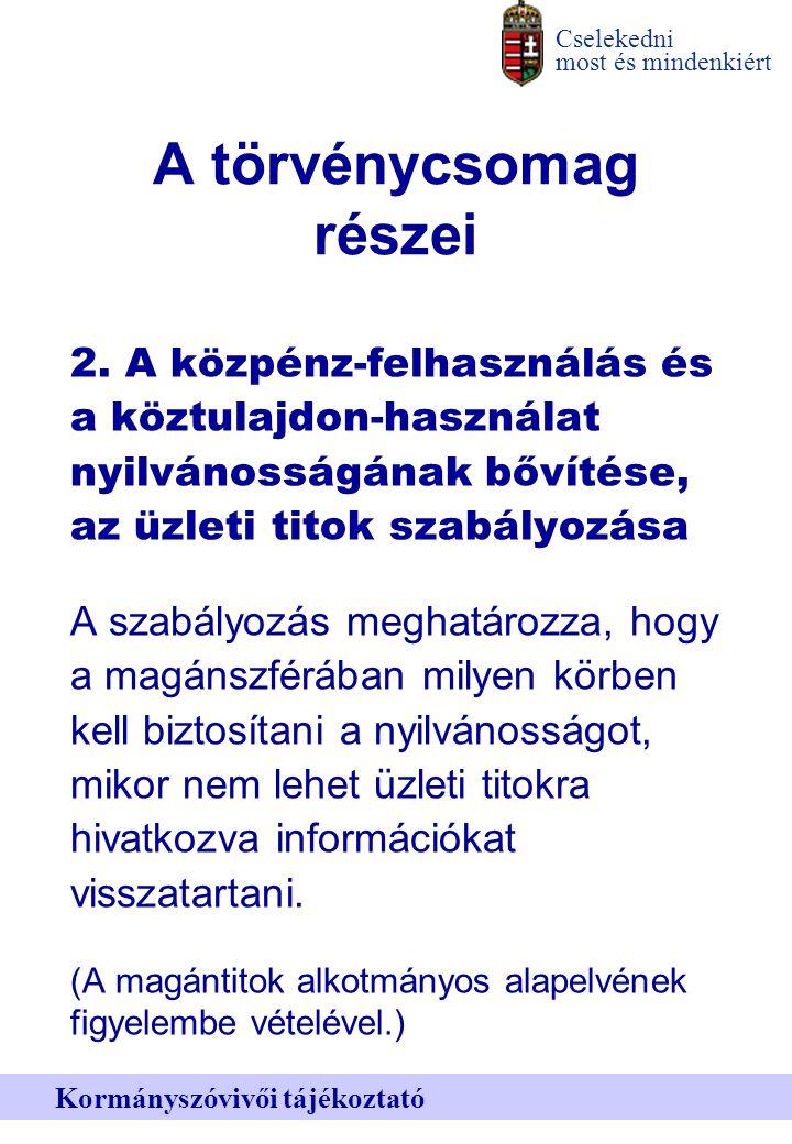 Cselekedni most és mindenkiért Kormányszóvivői tájékoztató A törvénycsomag részei 2.