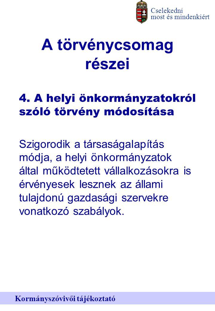 Cselekedni most és mindenkiért Kormányszóvivői tájékoztató A törvénycsomag részei 4.