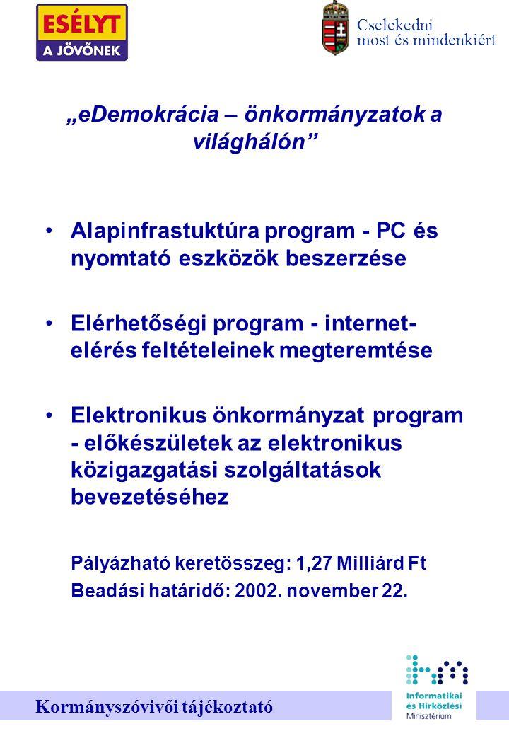 """Cselekedni most és mindenkiért Kormányszóvivői tájékoztató """"eDemokrácia – önkormányzatok a világhálón Alapinfrastuktúra program - PC és nyomtató eszközök beszerzése Elérhetőségi program - internet- elérés feltételeinek megteremtése Elektronikus önkormányzat program - előkészületek az elektronikus közigazgatási szolgáltatások bevezetéséhez Pályázható keretösszeg: 1,27 Milliárd Ft Beadási határidő: 2002."""