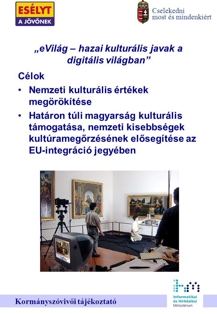 """Cselekedni most és mindenkiért Kormányszóvivői tájékoztató """"eVilág – hazai kulturális javak a digitális világban Célok Nemzeti kulturális értékek megörökítése Határon túli magyarság kulturális támogatása, nemzeti kisebbségek kultúramegőrzésének elősegítése az EU-integráció jegyében"""