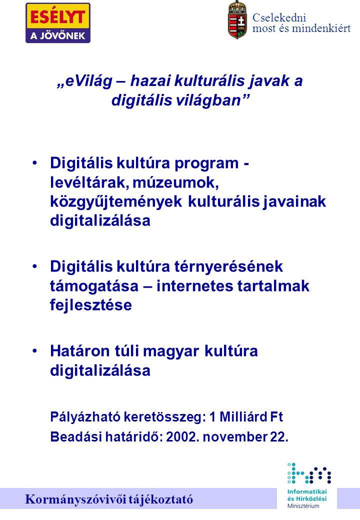 """Cselekedni most és mindenkiért Kormányszóvivői tájékoztató """"eVilág – hazai kulturális javak a digitális világban Digitális kultúra program - levéltárak, múzeumok, közgyűjtemények kulturális javainak digitalizálása Digitális kultúra térnyerésének támogatása – internetes tartalmak fejlesztése Határon túli magyar kultúra digitalizálása Pályázható keretösszeg: 1 Milliárd Ft Beadási határidő: 2002."""