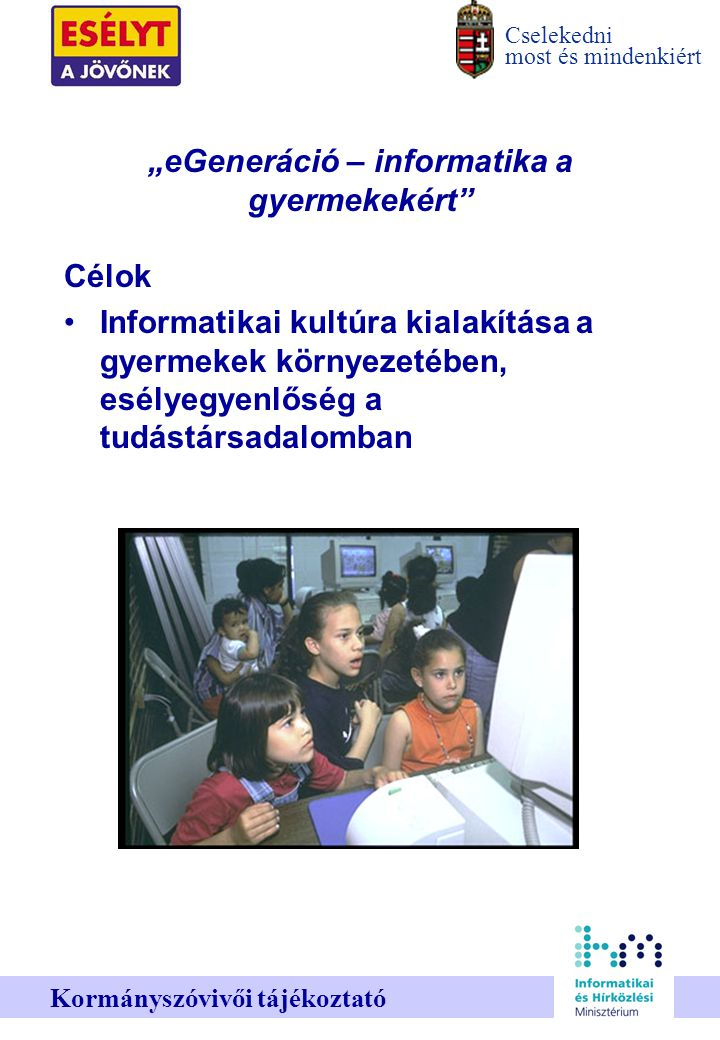 """Cselekedni most és mindenkiért Kormányszóvivői tájékoztató """"eGeneráció – informatika a gyermekekért Célok Informatikai kultúra kialakítása a gyermekek környezetében, esélyegyenlőség a tudástársadalomban"""