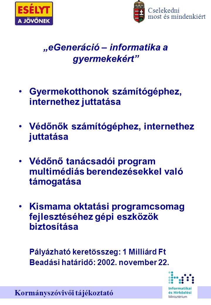 """Cselekedni most és mindenkiért Kormányszóvivői tájékoztató """"eGeneráció – informatika a gyermekekért Gyermekotthonok számítógéphez, internethez juttatása Védőnők számítógéphez, internethez juttatása Védőnő tanácsadói program multimédiás berendezésekkel való támogatása Kismama oktatási programcsomag fejlesztéséhez gépi eszközök biztosítása Pályázható keretösszeg: 1 Milliárd Ft Beadási határidő: 2002."""