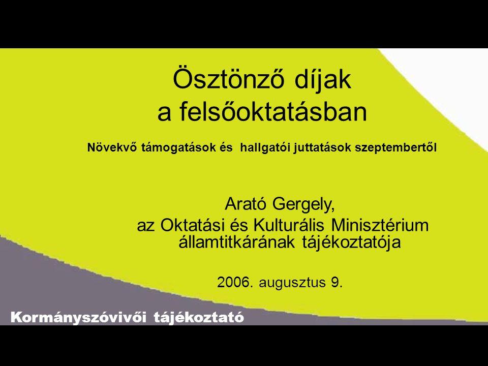 Kormányszóvivői tájékoztató Ösztönző díjak a felsőoktatásban Növekvő támogatások és hallgatói juttatások szeptembertől Arató Gergely, az Oktatási és Kulturális Minisztérium államtitkárának tájékoztatója 2006.