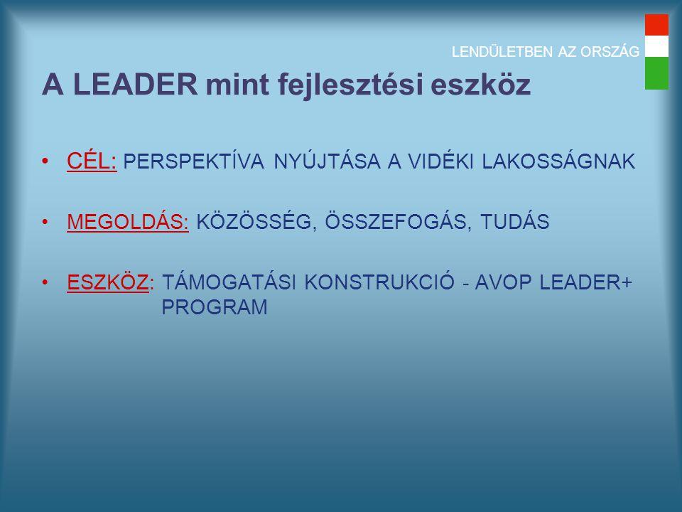 LENDÜLETBEN AZ ORSZÁG A LEADER mint fejlesztési eszköz CÉL: PERSPEKTÍVA NYÚJTÁSA A VIDÉKI LAKOSSÁGNAK MEGOLDÁS: KÖZÖSSÉG, ÖSSZEFOGÁS, TUDÁS ESZKÖZ: TÁMOGATÁSI KONSTRUKCIÓ - AVOP LEADER+ PROGRAM